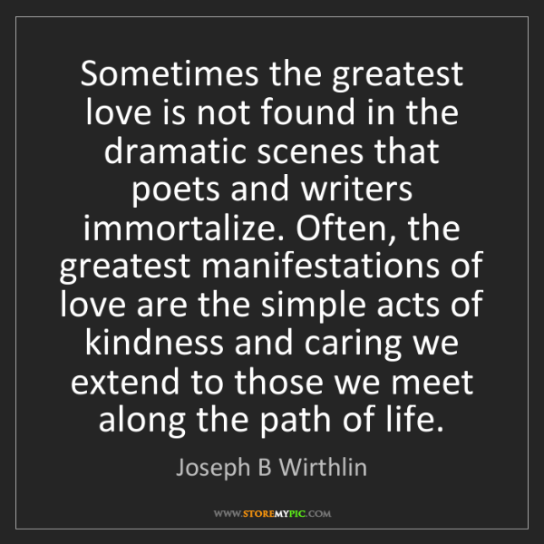 Joseph B Wirthlin: Sometimes the greatest love is not found in the dramatic...