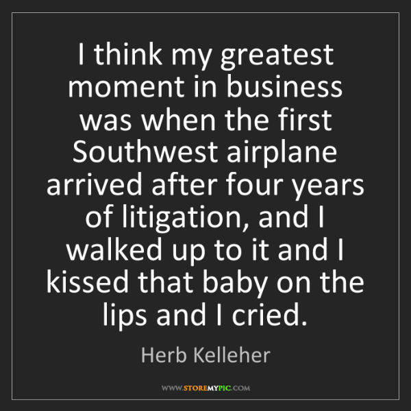 Herb Kelleher: I think my greatest moment in business was when the first...