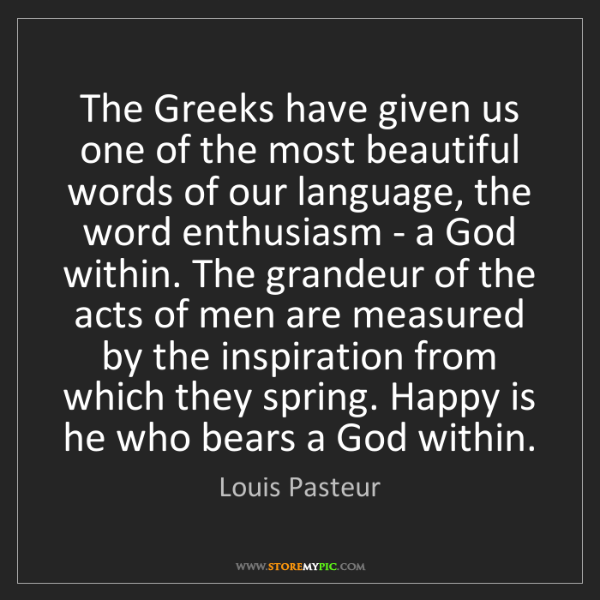 Louis Pasteur: The Greeks have given us one of the most beautiful words...