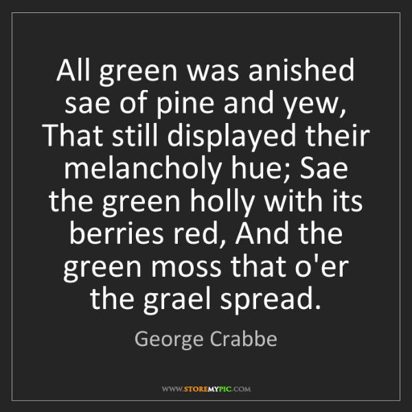 George Crabbe: All green was anished sae of pine and yew, That still...