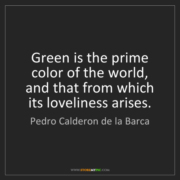 Pedro Calderon de la Barca: Green is the prime color of the world, and that from...
