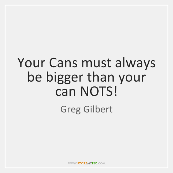 Your Cans must always be bigger than your can NOTS!