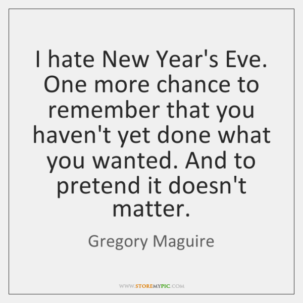 I hate New Year's Eve. One more chance to remember that you ...