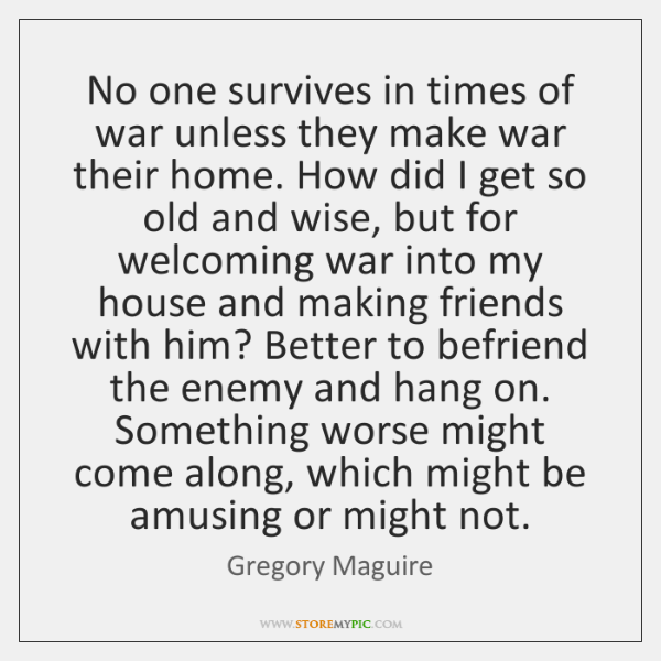 No one survives in times of war unless they make war their ...