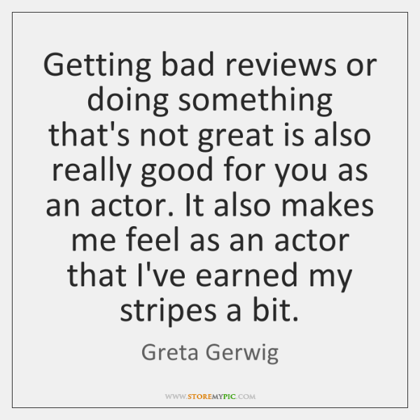 Getting bad reviews or doing something that's not great is also really ...