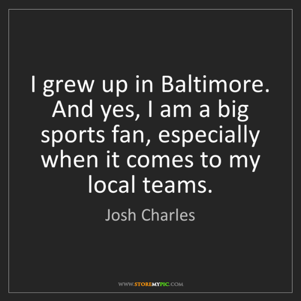 Josh Charles: I grew up in Baltimore. And yes, I am a big sports fan,...