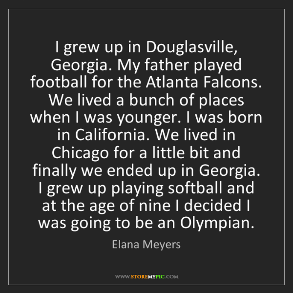 Elana Meyers: I grew up in Douglasville, Georgia. My father played...