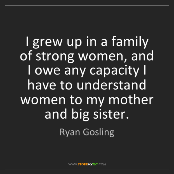 Ryan Gosling: I grew up in a family of strong women, and I owe any...