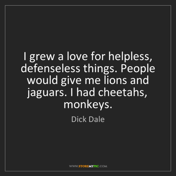 Dick Dale: I grew a love for helpless, defenseless things. People...