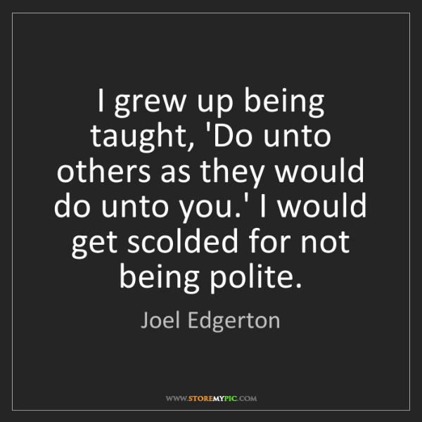 Joel Edgerton: I grew up being taught, 'Do unto others as they would...
