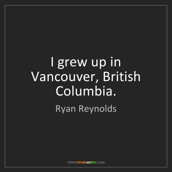 Ryan Reynolds: I grew up in Vancouver, British Columbia.