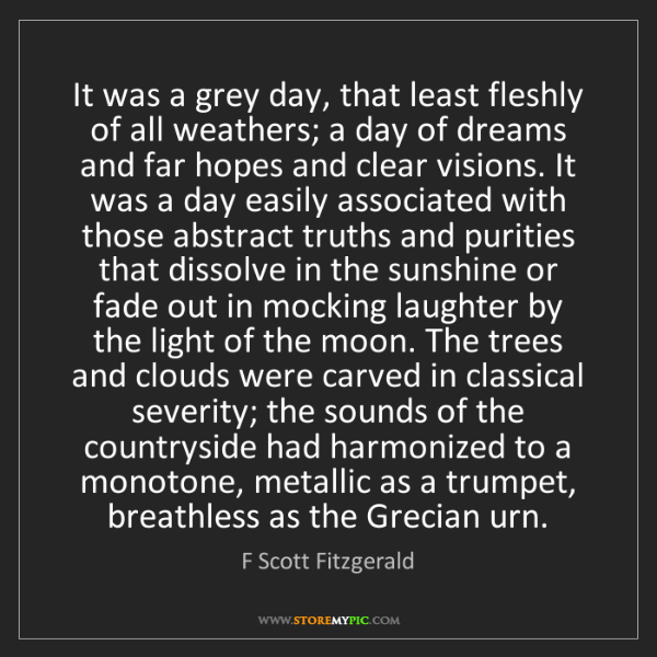 F Scott Fitzgerald: It was a grey day, that least fleshly of all weathers;...