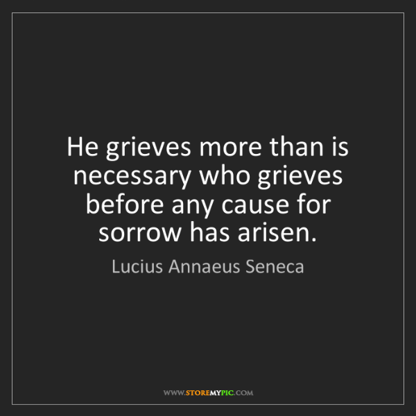 Lucius Annaeus Seneca: He grieves more than is necessary who grieves before...