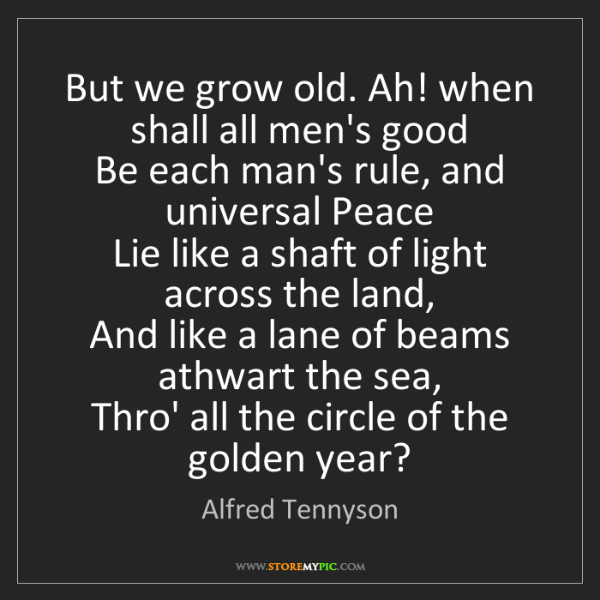 Alfred Tennyson: But we grow old. Ah! when shall all men's good   Be each...