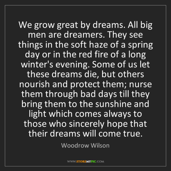 Woodrow Wilson: We grow great by dreams. All big men are dreamers. They...