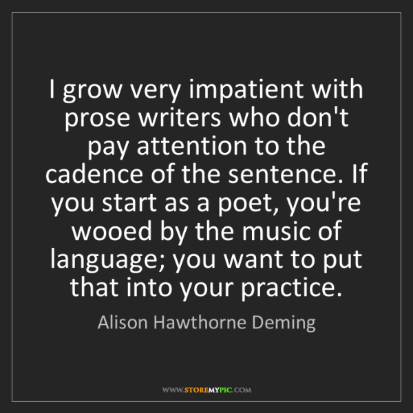 Alison Hawthorne Deming: I grow very impatient with prose writers who don't pay...