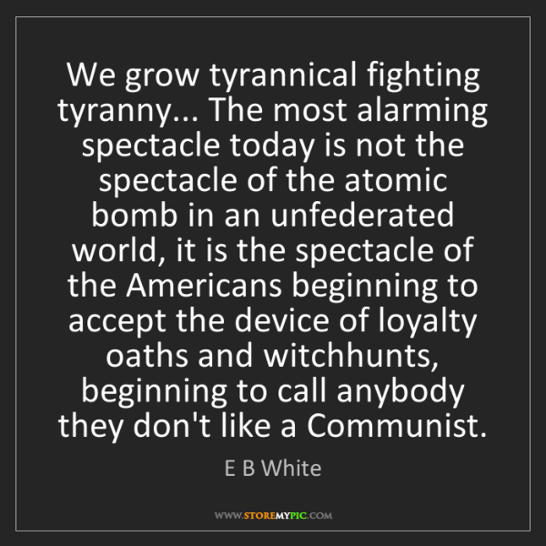E B White: We grow tyrannical fighting tyranny... The most alarming...