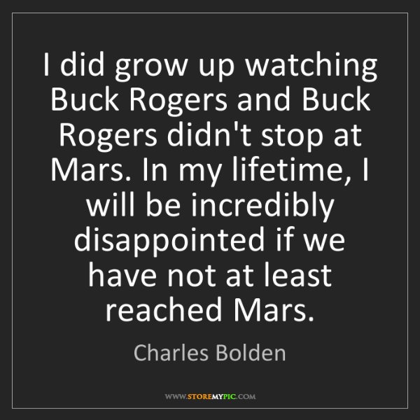 Charles Bolden: I did grow up watching Buck Rogers and Buck Rogers didn't...
