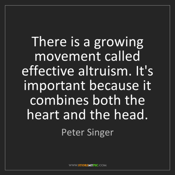 Peter Singer: There is a growing movement called effective altruism....