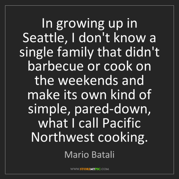 Mario Batali: In growing up in Seattle, I don't know a single family...