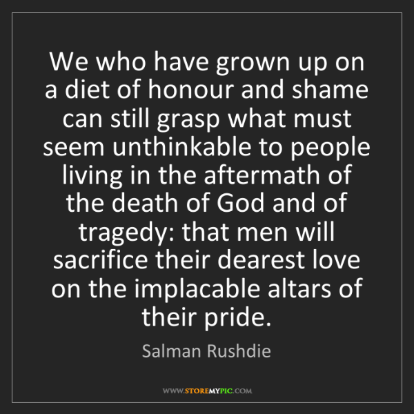 Salman Rushdie: We who have grown up on a diet of honour and shame can...