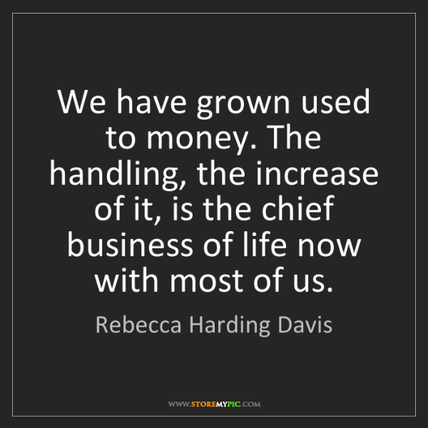 Rebecca Harding Davis: We have grown used to money. The handling, the increase...