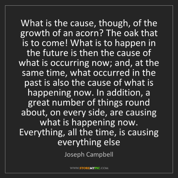 Joseph Campbell: What is the cause, though, of the growth of an acorn?...