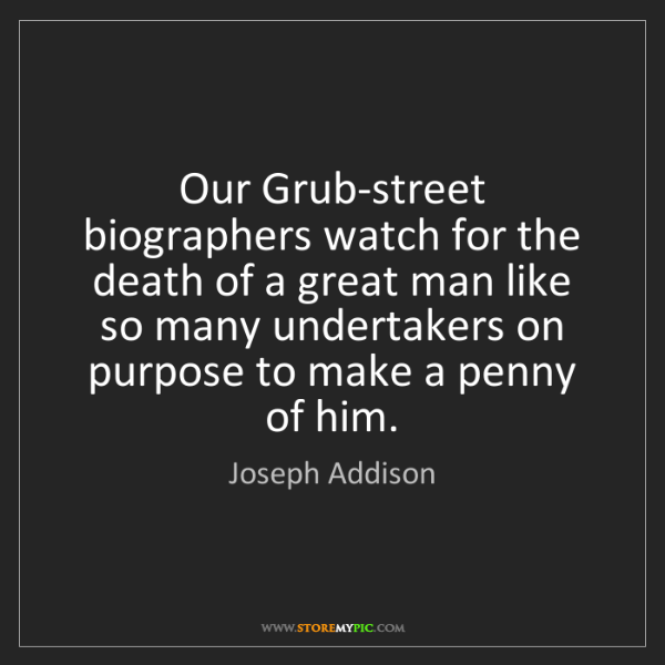 Joseph Addison: Our Grub-street biographers watch for the death of a...