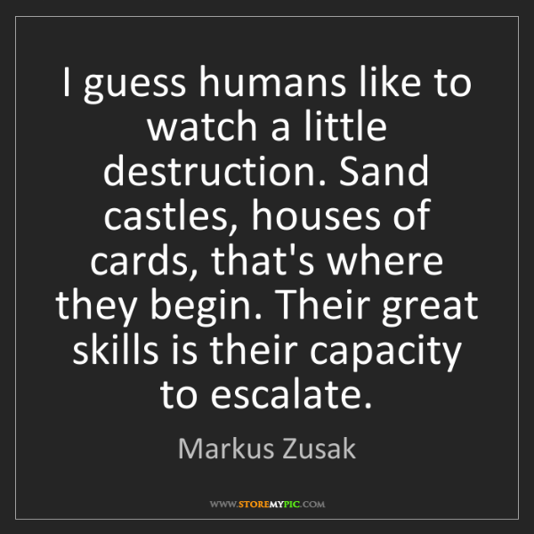 Markus Zusak: I guess humans like to watch a little destruction. Sand...