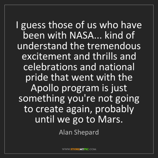 Alan Shepard: I guess those of us who have been with NASA... kind of...