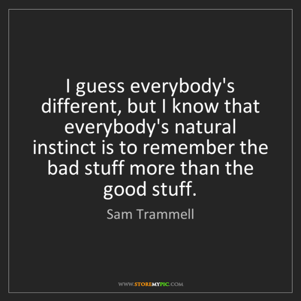 Sam Trammell: I guess everybody's different, but I know that everybody's...