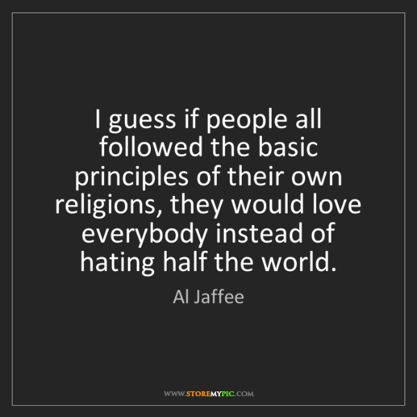 Al Jaffee: I guess if people all followed the basic principles of...