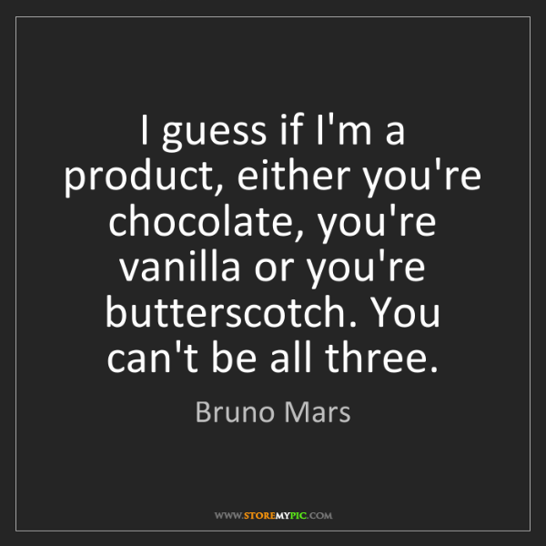 Bruno Mars: I guess if I'm a product, either you're chocolate, you're...