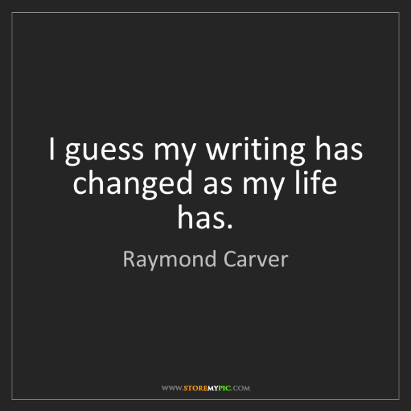 Raymond Carver: I guess my writing has changed as my life has.