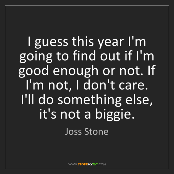 Joss Stone: I guess this year I'm going to find out if I'm good enough...
