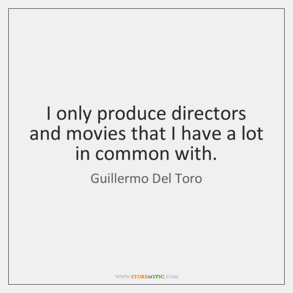 I only produce directors and movies that I have a lot in ...