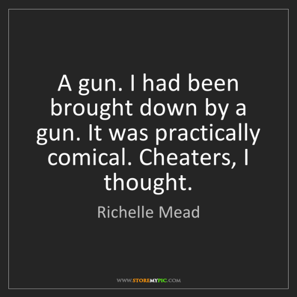 Richelle Mead: A gun. I had been brought down by a gun. It was practically...