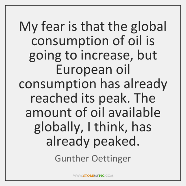 My fear is that the global consumption of oil is going to ...