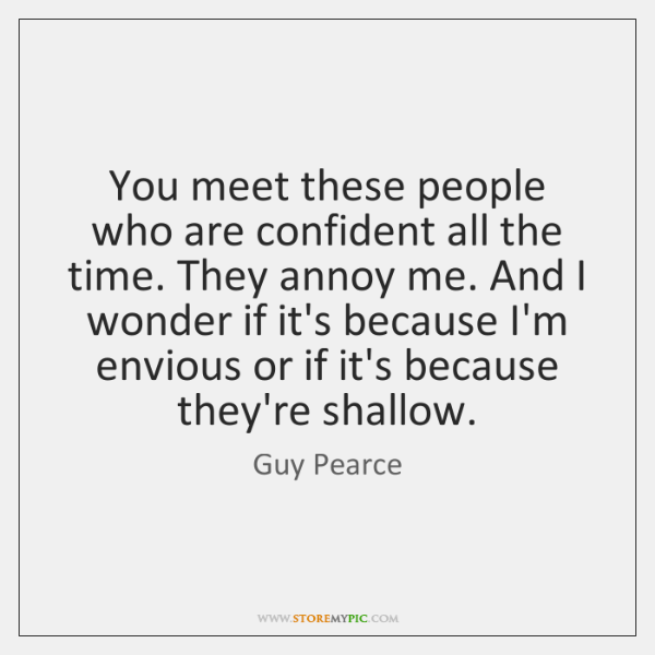 You meet these people who are confident all the time. They annoy ...