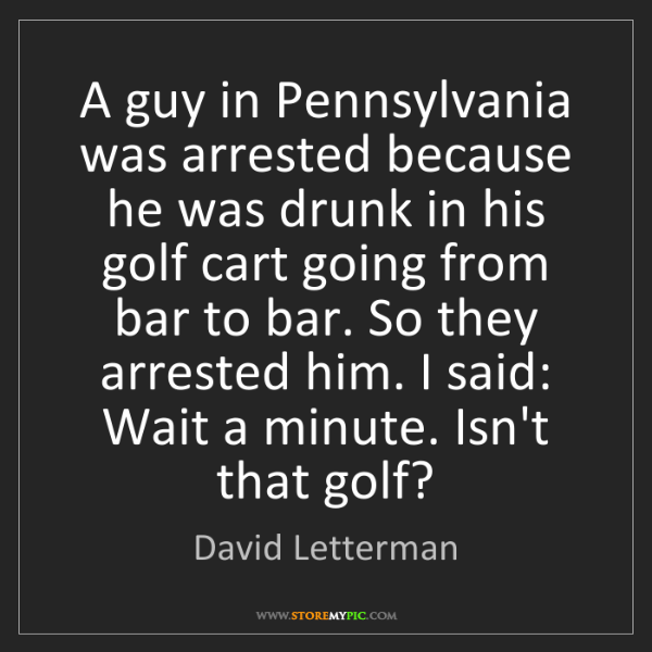 David Letterman: A guy in Pennsylvania was arrested because he was drunk...