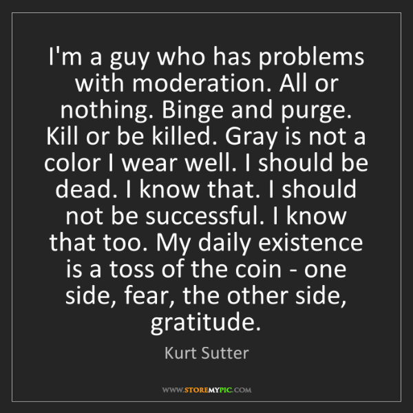 Kurt Sutter: I'm a guy who has problems with moderation. All or nothing....