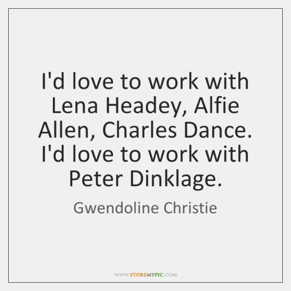 I'd love to work with Lena Headey, Alfie Allen, Charles Dance. I'd ...