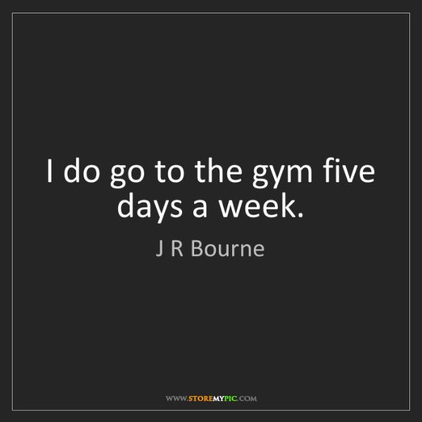J R Bourne: I do go to the gym five days a week.