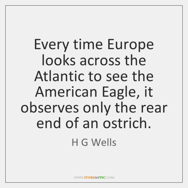 Every time Europe looks across the Atlantic to see the American Eagle, ...