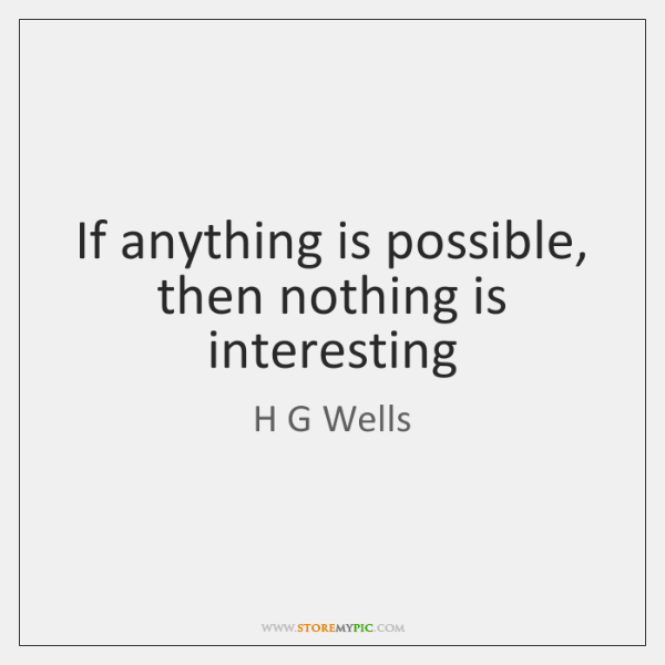 If anything is possible, then nothing is interesting