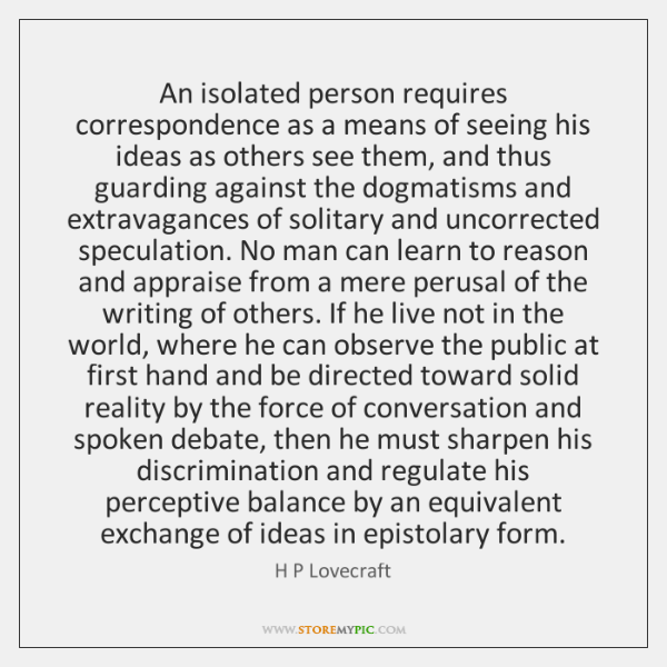 An isolated person requires correspondence as a means of seeing his ideas ...