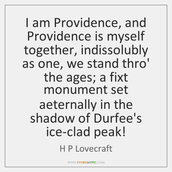 I am Providence, and Providence is myself together, indissolubly as one, we ...