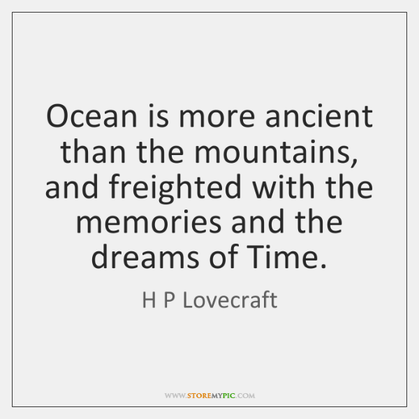 Ocean is more ancient than the mountains, and freighted with the memories ...