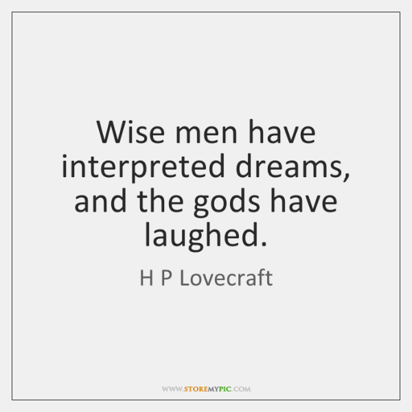 Wise men have interpreted dreams, and the gods have laughed.