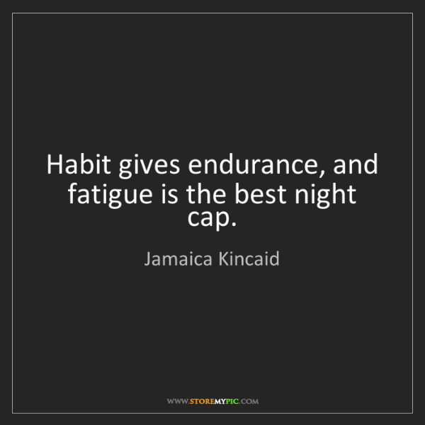 Jamaica Kincaid: Habit gives endurance, and fatigue is the best night...